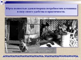 Юрта полностью удовлетворяла потребностям кочевника в силу своего удобства и пра