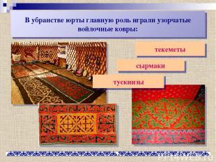 В убранстве юрты главную роль играли узорчатые войлочные ковры: текеметы сырмаки