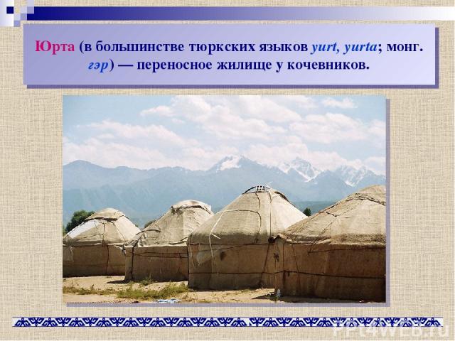 Юрта (в большинстве тюркских языков yurt, yurta; монг. гэр)— переносное жилище у кочевников.