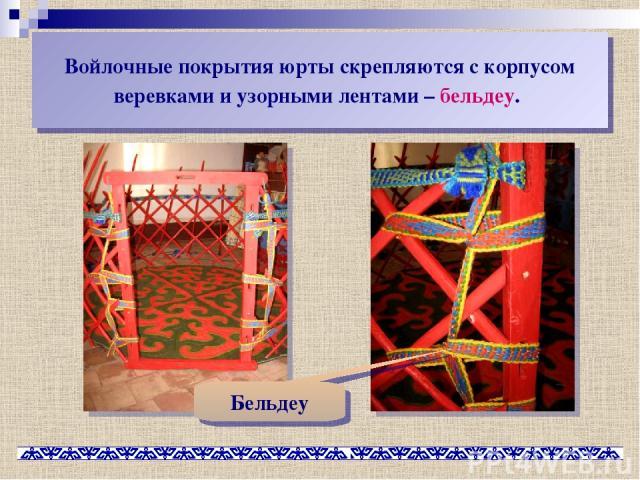 Войлочные покрытия юрты скрепляются с корпусом веревками и узорными лентами – бельдеу. Бельдеу