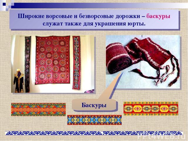 Широкие ворсовые и безворсовые дорожки – баскуры служат также для украшения юрты. Баскуры