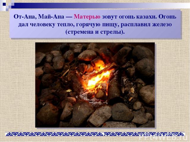 От-Ана, Май-Ана— Матерью зовут огонь казахи. Огонь дал человеку тепло, горячую пищу, расплавил железо (стремена и стрелы).