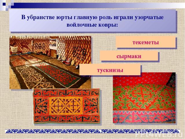 В убранстве юрты главную роль играли узорчатые войлочные ковры: текеметы сырмаки тускиизы