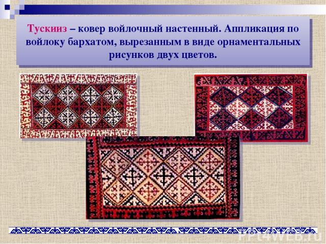 Тускииз – ковер войлочный настенный. Аппликация по войлоку бархатом, вырезанным в виде орнаментальных рисунков двух цветов.