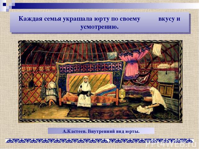 Каждая семья украшала юрту по своему вкусу и усмотрению. А.Кастеев. Внутренний вид юрты.