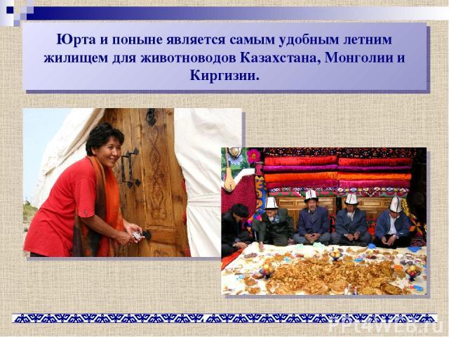 Юрта и поныне является самым удобным летним жилищем для животноводов Казахстана, Монголии и Киргизии.