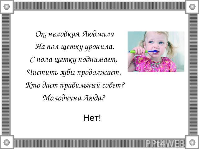 Ох, неловкая Людмила На пол щетку уронила. С пола щетку поднимает, Чистить зубы продолжает. Кто даст правильный совет? Молодчина Люда? Нет!