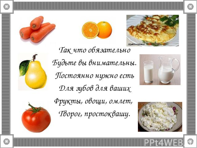 Так что обязательно Будьте вы внимательны. Постоянно нужно есть Для зубов для ваших Фрукты, овощи, омлет, Творог, простоквашу.