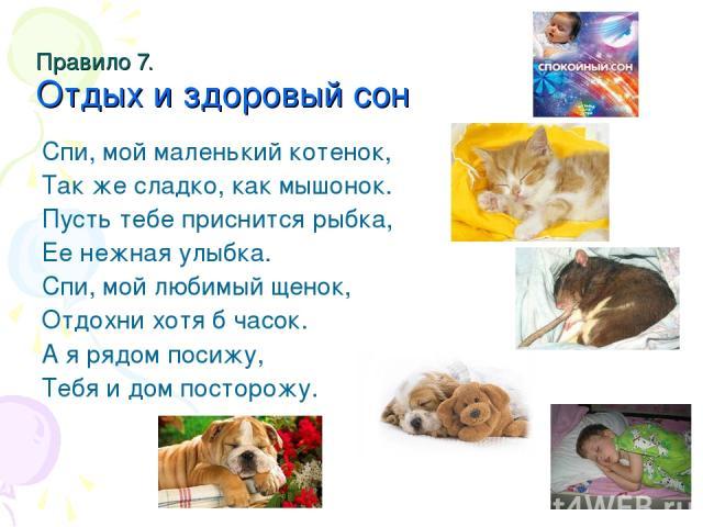 Правило 7. Отдых и здоровый сон Спи, мой маленький котенок, Так же сладко, как мышонок. Пусть тебе приснится рыбка, Ее нежная улыбка. Спи, мой любимый щенок, Отдохни хотя б часок. А я рядом посижу, Тебя и дом посторожу.