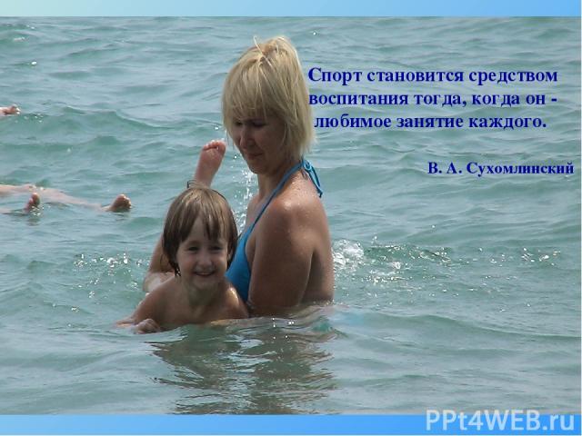 Спорт становится средством воспитания тогда, когда он - любимое занятие каждого. В. А. Сухомлинский