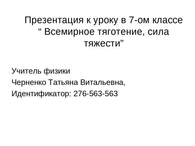 """Презентация к уроку в 7-ом классе """" Всемирное тяготение, сила тяжести"""" Учитель физики Черненко Татьяна Витальевна, Идентификатор: 276-563-563"""