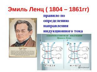 Эмиль Ленц ( 1804 – 1861гг) правило по определению направления индукционного ток