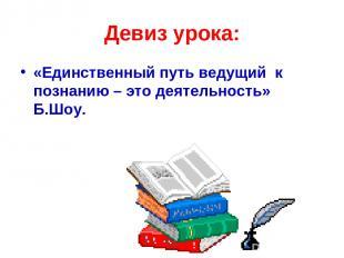 Девиз урока: «Единственный путь ведущий к познанию – это деятельность» Б.Шоу.