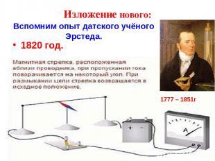 Вспомним опыт датского учёного Эрстеда. 1820 год. 1777 – 1851г Изложение нового: