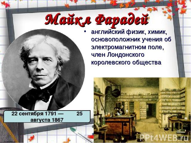 Майкл Фарадей английский физик, химик, основоположник учения об электромагнитном поле, член Лондонского королевского общества 22 сентября 1791 — 25 августа 1867