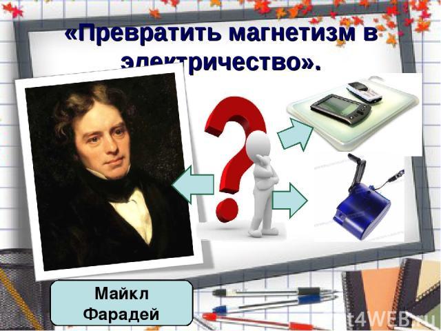 «Превратить магнетизм в электричество». Майкл Фарадей