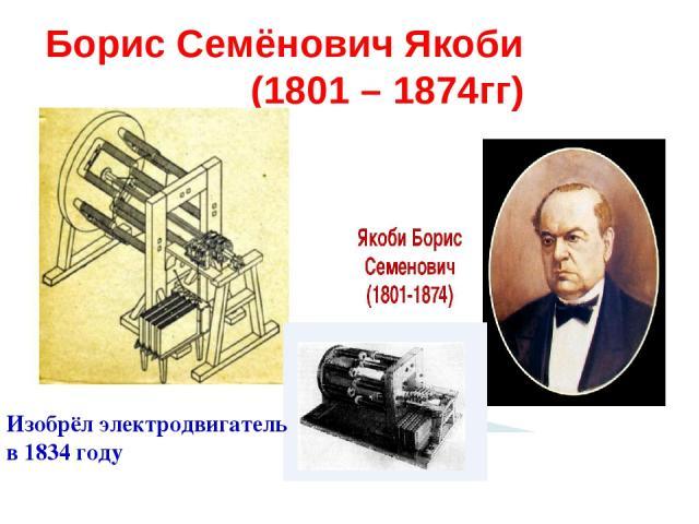 Борис Семёнович Якоби (1801 – 1874гг) Изобрёл электродвигатель в 1834 году