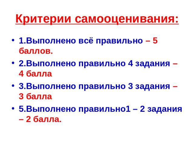Критерии самооценивания: 1.Выполнено всё правильно – 5 баллов. 2.Выполнено правильно 4 задания – 4 балла 3.Выполнено правильно 3 задания – 3 балла 5.Выполнено правильно1 – 2 задания – 2 балла.