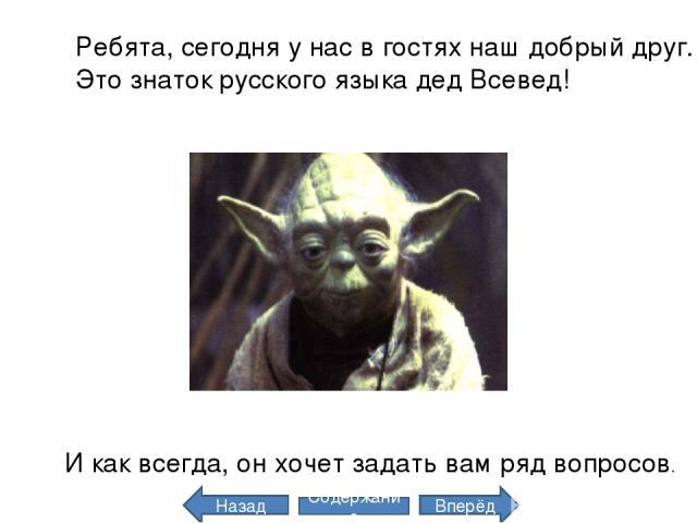 Ребята, сегодня у нас в гостях наш добрый друг. Это знаток русского языка дед Всевед! И как всегда, он хочет задать вам ряд вопросов. Назад Вперёд Содержание