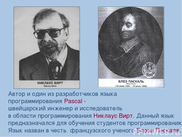 Автор и один из разработчиков языка программирования Pascal - швейцарский инженер и исследователь в области программирования Никлаус Вирт. Данный язык предназначался для обучения студентов программированию. Язык назван в честь французского ученого Б…