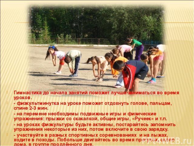 Гимнастика до начала занятий поможет лучше заниматься во время уроков. - физкультминутка на уроке поможет отдохнуть голове, пальцам, спине 2-3 мин. - на перемене необходимы подвижные игры и физические упражнения: прыжки со скакалкой, общие игры, «Ру…