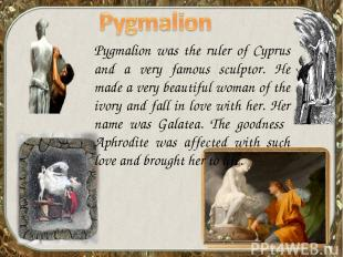 Pygmalion was the ruler of Cyprus and a very famous sculptor. He made a very bea
