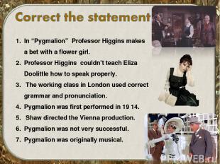 "In ""Pygmalion"" Professor Higgins makes a bet with a flower girl. Professor Higgi"