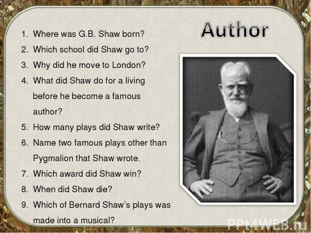 Where was G.B. Shaw born? Which school did Shaw go to? Why did he move to London? What did Shaw do for a living before he become a famous author? How many plays did Shaw write? Name two famous plays other than Pygmalion that Shaw wrote. Which award …
