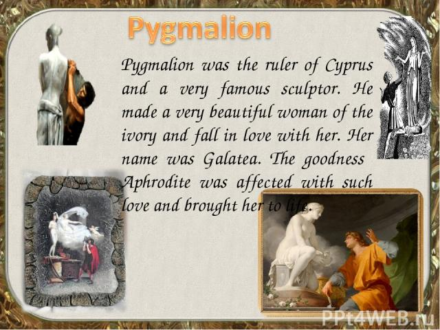Pygmalion was the ruler of Cyprus and a very famous sculptor. He made a very beautiful woman of the ivory and fall in love with her. Her name was Galatea. The goodness Aphrodite was affected with such love and brought her to life.