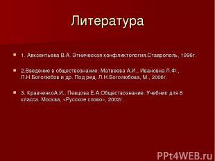 Литература 1. Авксентьева В.А. Этническая конфликтология.Ставрополь, 1996г. 2.Вв