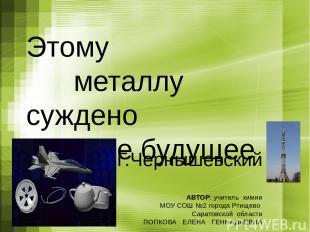 Этому металлу суждено великое будущее Н.Г.Чернышевский АВТОР: учитель химии МОУ