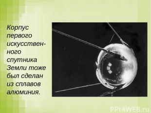 Корпус первого искусствен-ного спутника Земли тоже был сделан из сплавов алюмини