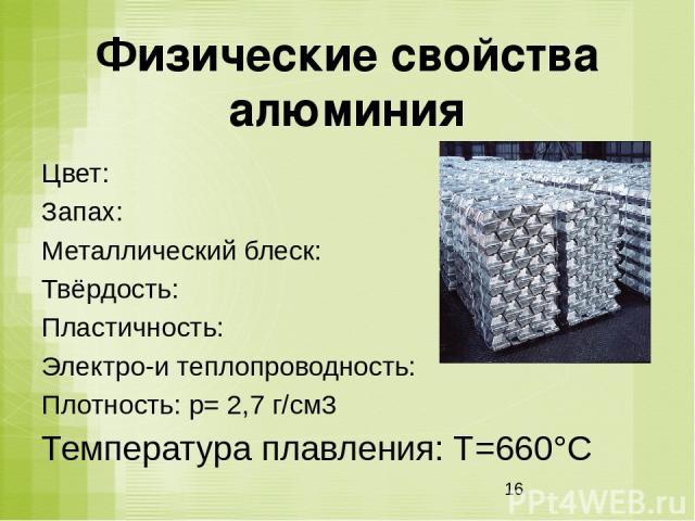 Физические свойства алюминия Цвет: Запах: Металлический блеск: Твёрдость: Пластичность: Электро-и теплопроводность: Плотность: p= 2,7 г/см3 Температура плавления: Т=660°С