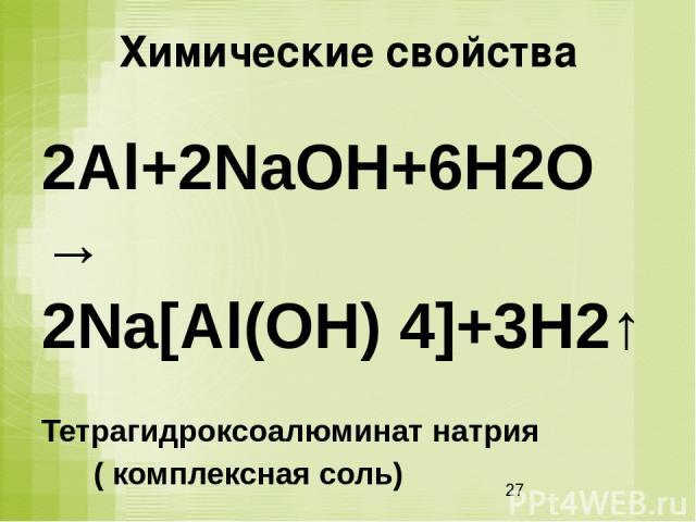 Химические свойства 2Al+2NaOH+6H2O→ 2Na[Al(OH) 4]+3H2↑ Тетрагидроксоалюминат натрия ( комплексная соль)