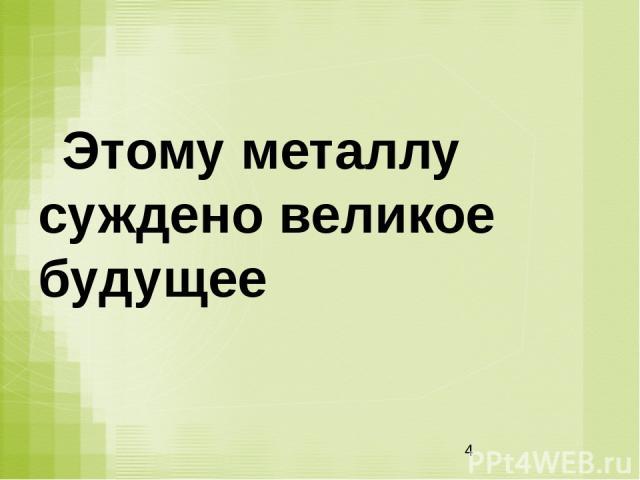 Этому металлу суждено великое будущее Н.Г.Чернышевский