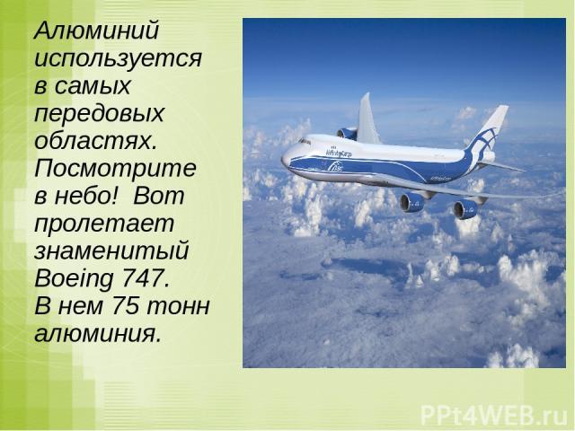 Алюминий используется в самых передовых областях. Посмотрите в небо! Вот пролетает знаменитый Boeing 747. В нем 75 тонн алюминия.