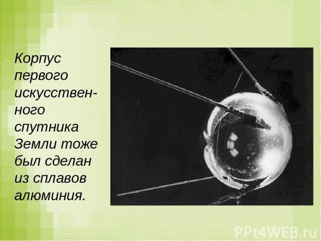 Корпус первого искусствен-ного спутника Земли тоже был сделан из сплавов алюминия.