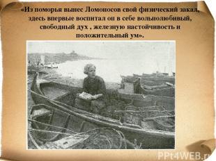 «Из поморья вынес Ломоносов свой физический закал, здесь впервые воспитал он в с