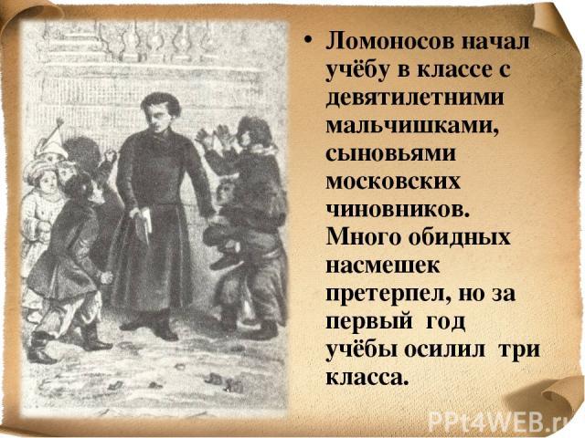 Ломоносов начал учёбу в классе с девятилетними мальчишками, сыновьями московских чиновников. Много обидных насмешек претерпел, но за первый год учёбы осилил три класса.