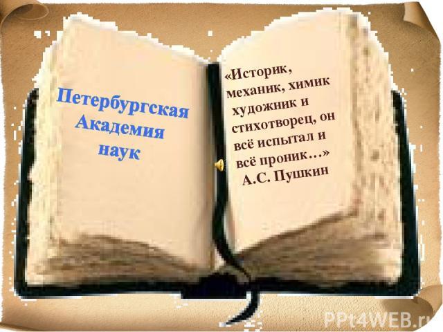 «Историк, механик, химик художник и стихотворец, он всё испытал и всё проник…» А.С. Пушкин