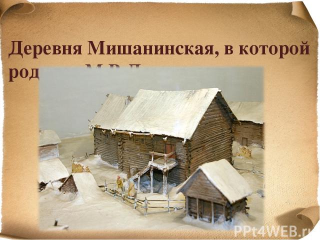 Деревня Мишанинская, в которой родился М.В.Ломоносов …