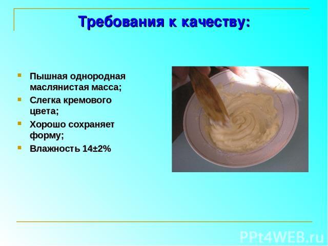 Требования к качеству: Пышная однородная маслянистая масса; Слегка кремового цвета; Хорошо сохраняет форму; Влажность 14±2%