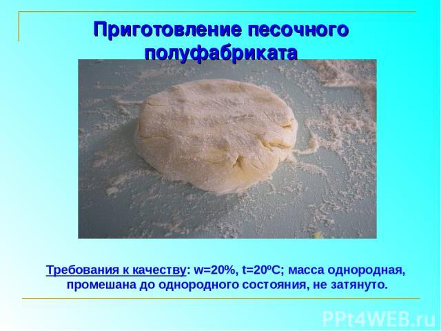 Приготовление песочного полуфабриката Требования к качеству: w=20%, t=20ºС; масса однородная, промешана до однородного состояния, не затянуто.