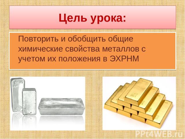 Цель урока: Повторить и обобщить общие химические свойства металлов с учетом их положения в ЭХРНМ