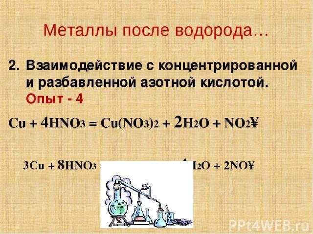 Металлы после водорода… Взаимодействие с концентрированной и разбавленной азотной кислотой. Опыт - 4 Cu + 4HNO3 = Cu(NO3)2 + 2H2O + NO2↑ 3Cu + 8HNO3 = 3Cu(NO3)2 + 4H2O + 2NO↑