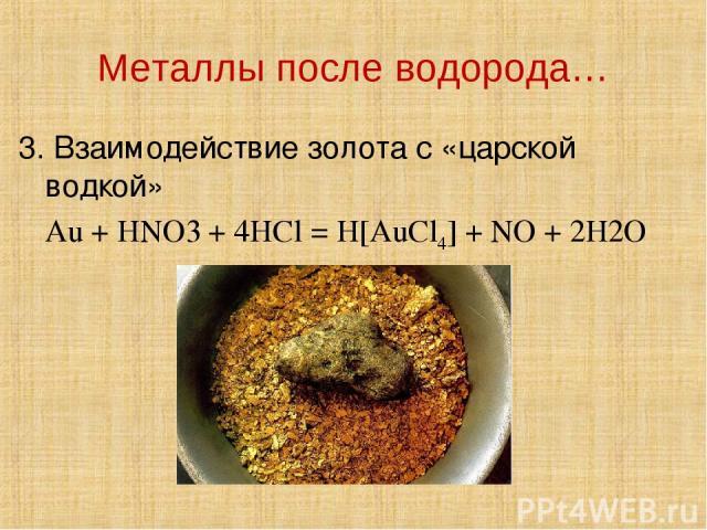 Металлы после водорода… 3. Взаимодействие золота с «царской водкой» Au + HNO3 + 4HCl = H[AuCl4] + NO + 2H2O