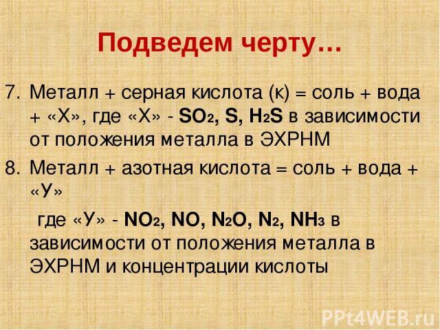 Подведем черту… Металл + серная кислота (к) = соль + вода + «Х», где «Х» - SO2, S, H2S в зависимости от положения металла в ЭХРНМ Металл + азотная кислота = соль + вода + «У» где «У» - NO2, NO, N2O, N2, NH3 в зависимости от положения металла в ЭХРНМ…