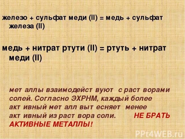 железо + сульфат меди (II) = медь + сульфат железа (II) медь + нитрат ртути (II) = ртуть + нитрат меди (II) металлы взаимодействуют с растворами солей. Согласно ЭХРНМ, каждый более активный металл вытесняет менее активный из раствора соли. НЕ БРАТЬ …