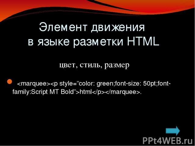 Элемент движения в языке разметки HTML I вариант Какие бывают тэги? Каким тэгом задаётся бегущая строка? Какой тэг задаёт стиль бегущей строке? Что устанавливает атрибут тэга? Какой атрибут по направлению имеет бегущая строка? Сколько значений имеет…