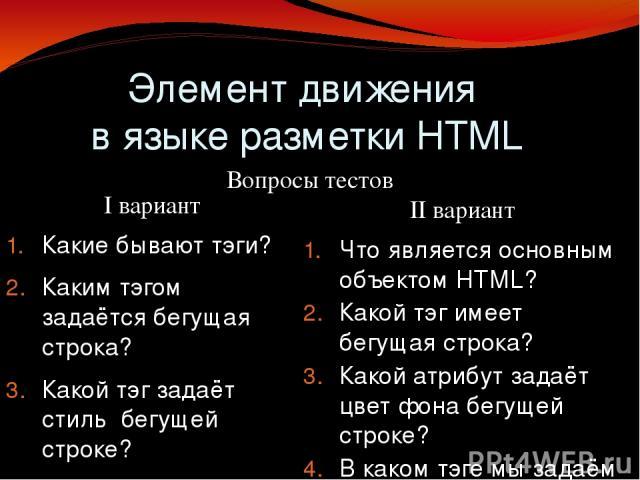 Элемент движения в языке разметки HTML II вариант Что является основным объектом HTML? Какой тэг имеет бегущая строка? Какой атрибут задаёт цвет фона бегущей строке? В каком тэге мы задаём тело разметки? Сколько значений имеет атрибут direction? Как…